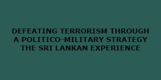 Defeating Terrorism through a Politico-Military Strategy: The Sri Lankan Experience