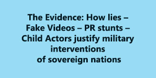 The Evidence: How lies – Fake Videos – PR stunts – Child Actors justify military interventions of sovereign nations