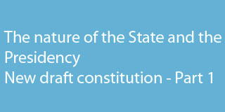 The nature of the State and the Presidency <br />New draft constitution – Part 1