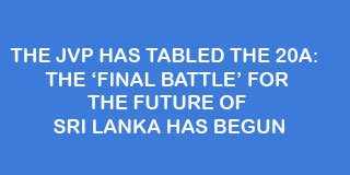 THE JVP HAS TABLED THE 20A:  THE 'FINAL BATTLE' FOR THE FUTURE OF SRI LANKA HAS BEGUN